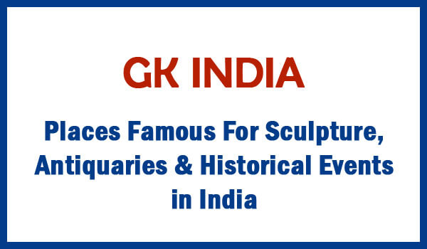 Places Famous For Sculpture, Antiquaries & Historical Events in India